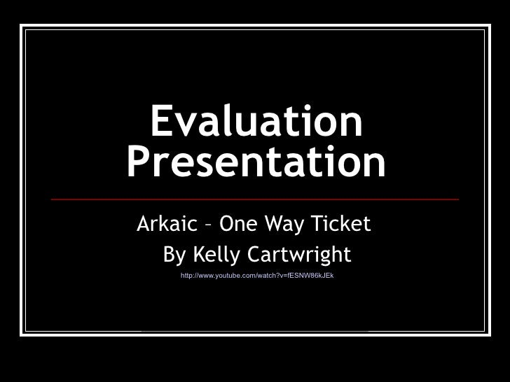 Evaluation Presentation <ul><li>Arkaic – One Way Ticket  </li></ul><ul><li>By Kelly Cartwright </li></ul><ul><li>http://ww...