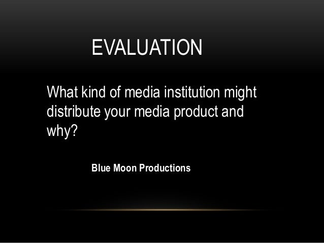 EVALUATIONWhat kind of media institution mightdistribute your media product andwhy?       Blue Moon Productions