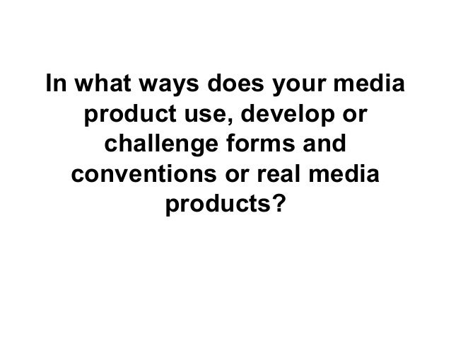 In what ways does your mediaproduct use, develop orchallenge forms andconventions or real mediaproducts?