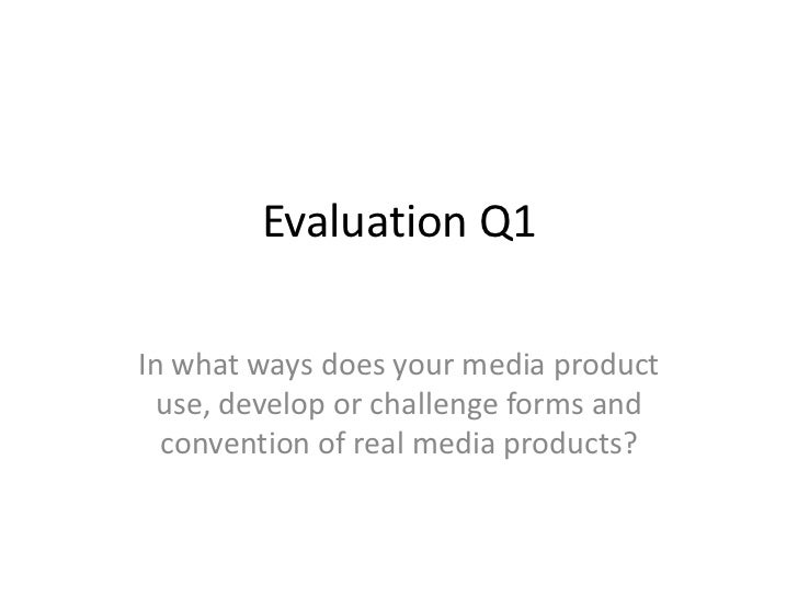 Evaluation Q1In what ways does your media product  use, develop or challenge forms and  convention of real media products?