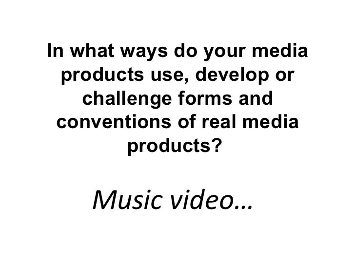 In what ways do your media  products use, develop or    challenge forms and conventions of real media         products?   ...
