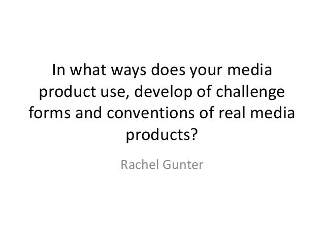 In what ways does your media  product use, develop of challengeforms and conventions of real media             products?  ...