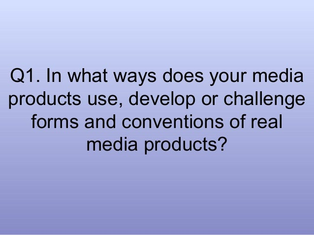 Q1. In what ways does your mediaproducts use, develop or challenge   forms and conventions of real         media products?
