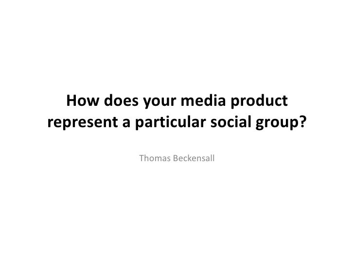 How does your media productrepresent a particular social group?            Thomas Beckensall
