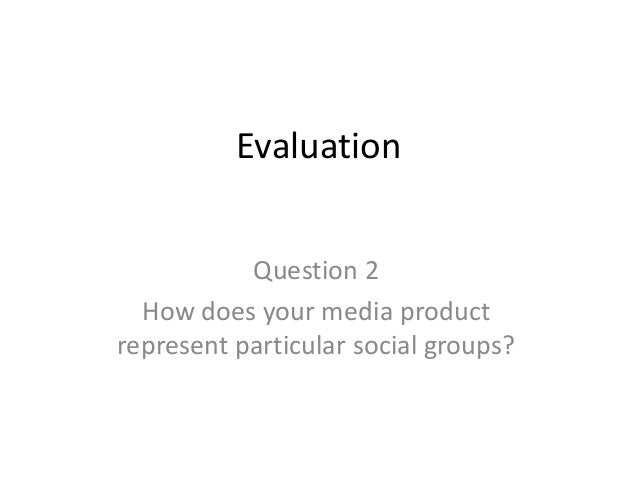 Evaluation           Question 2  How does your media productrepresent particular social groups?