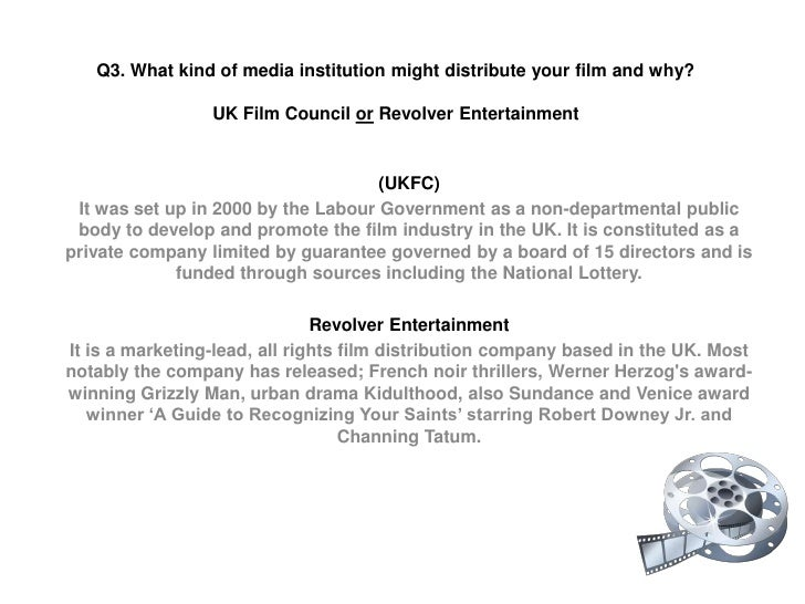Q3. What kind of media institution might distribute your film and why?UK Film Council or Revolver Entertainment<br />(UKFC...