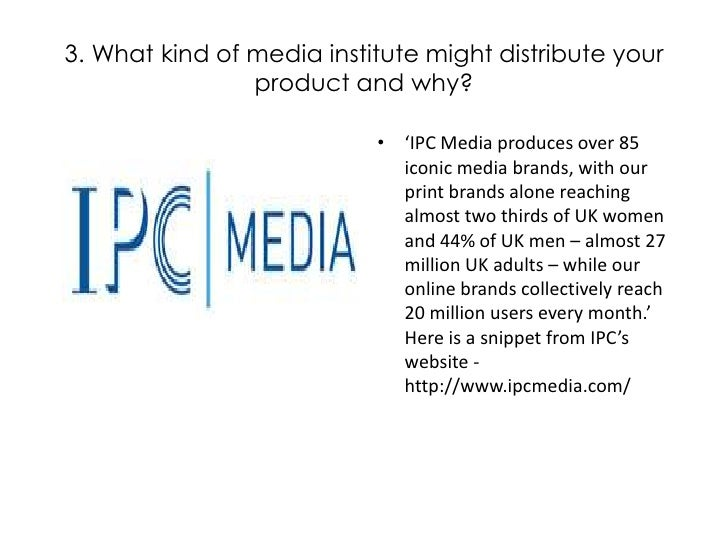 3. What kind of media institute might distribute your product and why?<br />'IPC Media produces over 85 iconic media brand...