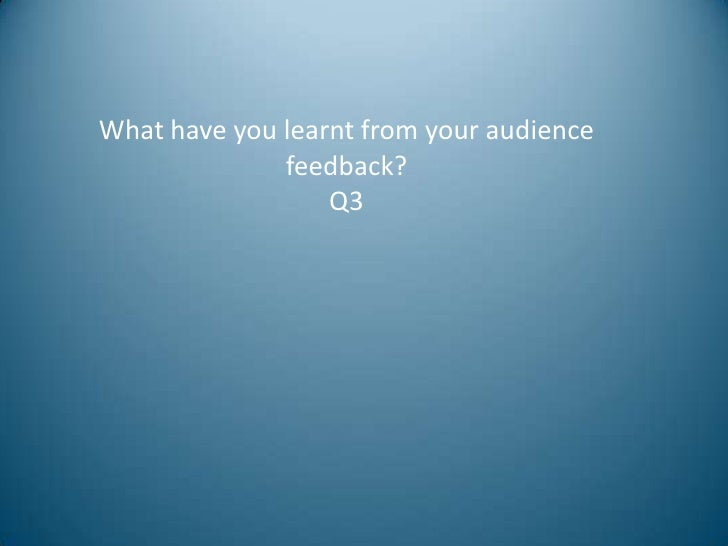 What have you learnt from your audience              feedback?                  Q3