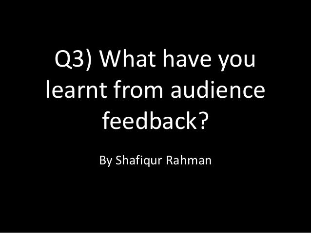 Q3) What have youlearnt from audience     feedback?    By Shafiqur Rahman