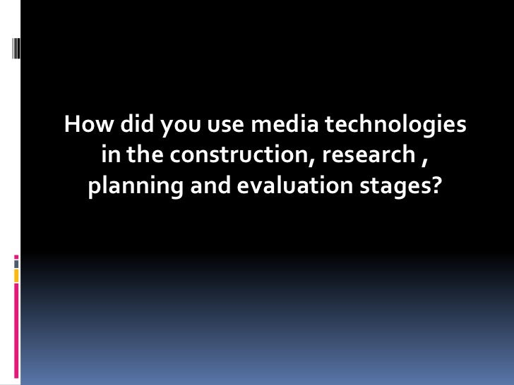How did you use media technologies  in the construction, research , planning and evaluation stages?