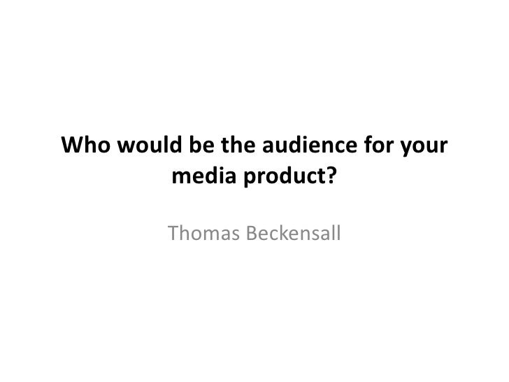 Who would be the audience for your        media product?         Thomas Beckensall