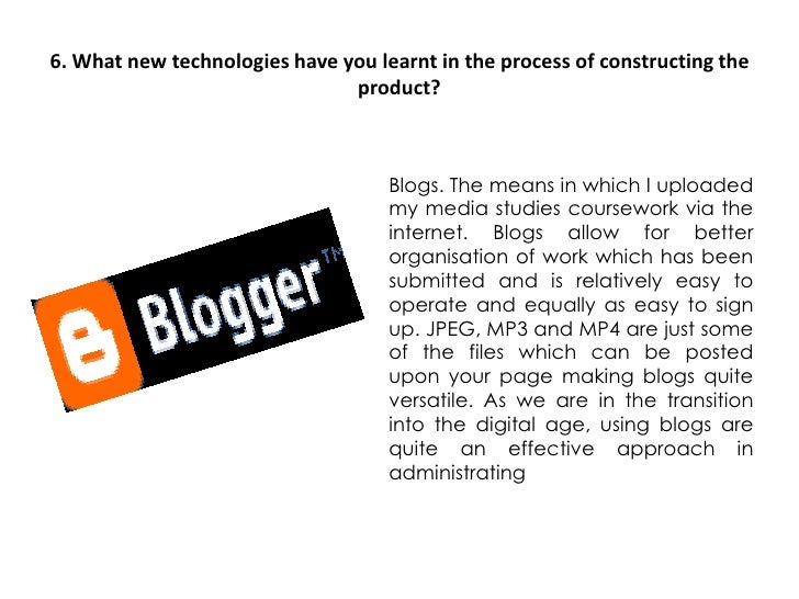 6. What new technologies have you learnt in the process of constructing the product?<br />Blogs. The means in which I uplo...