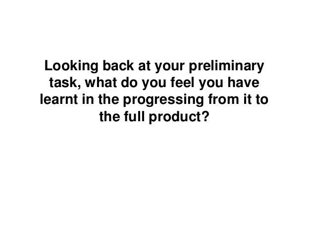 Looking back at your preliminarytask, what do you feel you havelearnt in the progressing from it tothe full product?