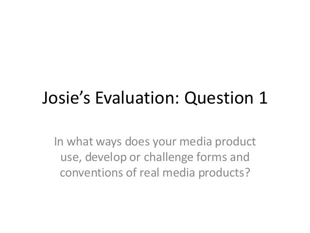 Josie's Evaluation: Question 1 In what ways does your media product   use, develop or challenge forms and  conventions of ...