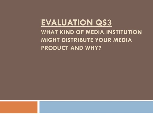 EVALUATION QS3 WHAT KIND OF MEDIA INSTITUTION MIGHT DISTRIBUTE YOUR MEDIA PRODUCT AND WHY?