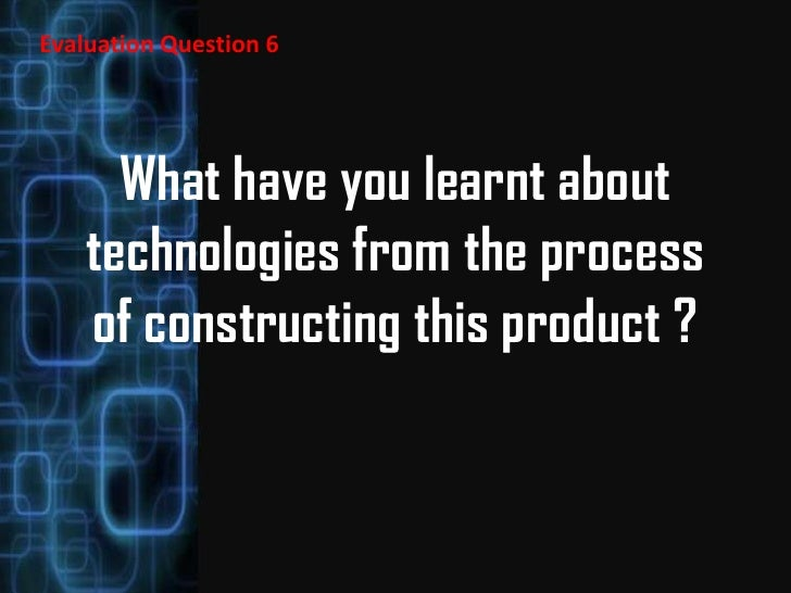Evaluation Question 6      What have you learnt about    technologies from the process    of constructing this product ?