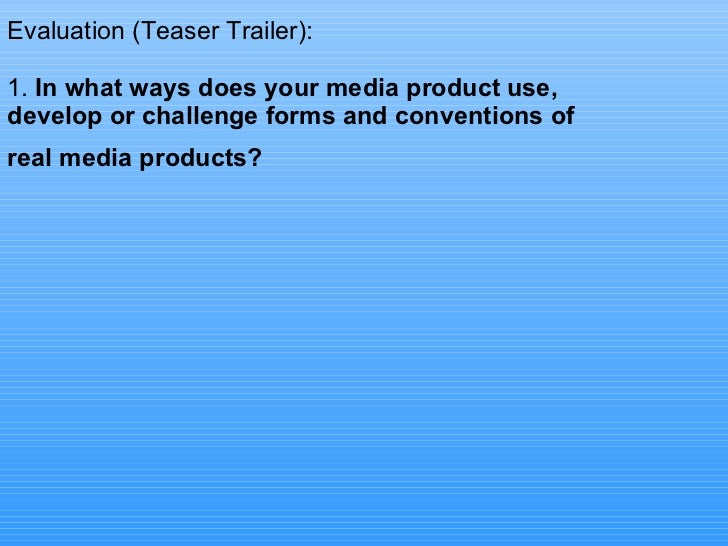 Evaluation (Teaser Trailer): 1.  In what ways does your media product use, develop or challenge forms and conventions of r...