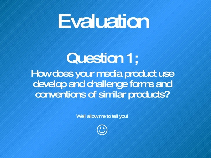 Evaluation  Question 1; How does your media product use develop and challenge forms and conventions of similar products? W...
