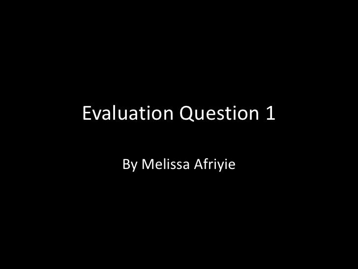 Evaluation Question 1<br />By Melissa Afriyie<br />