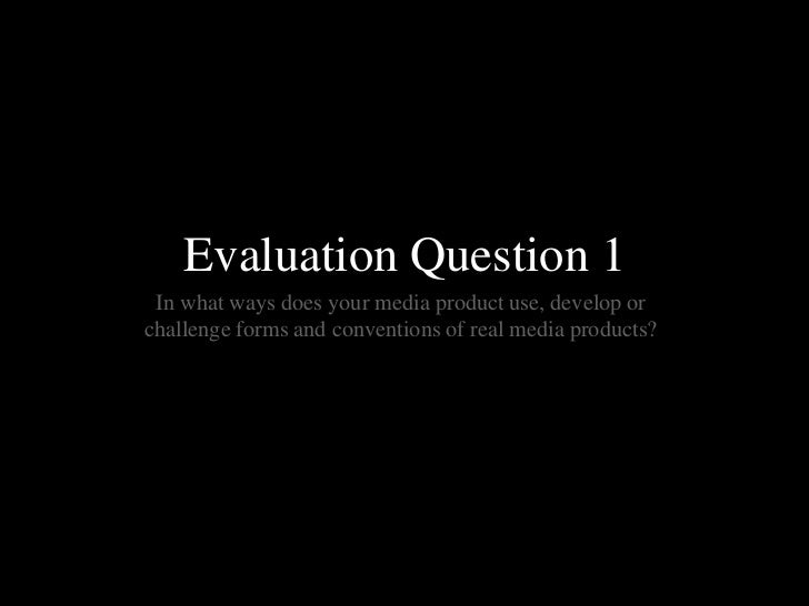 Evaluation Question 1 In what ways does your media product use, develop orchallenge forms and conventions of real media pr...