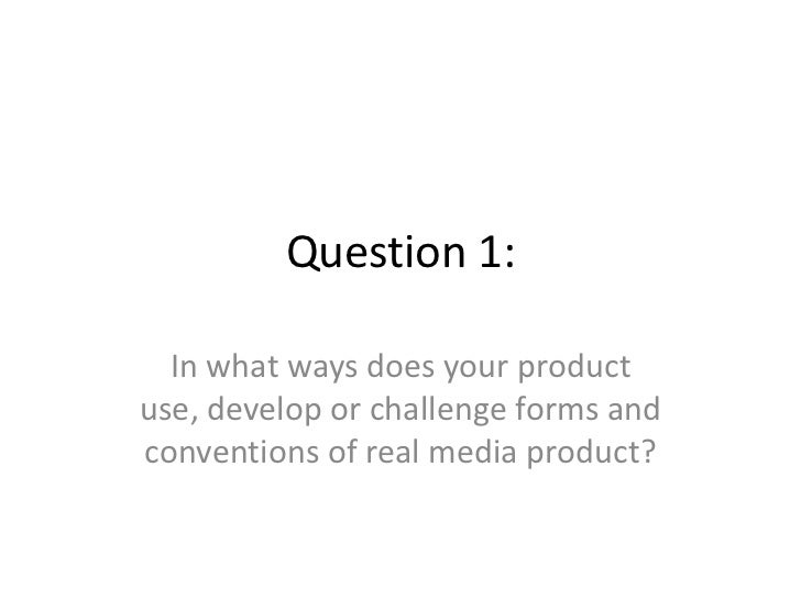Question 1:  In what ways does your productuse, develop or challenge forms andconventions of real media product?