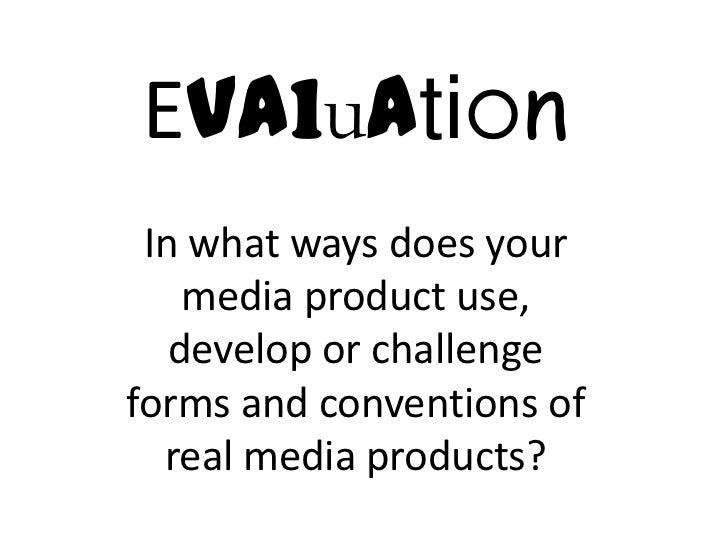 Evaluation In what ways does your    media product use,   develop or challengeforms and conventions of  real media products?