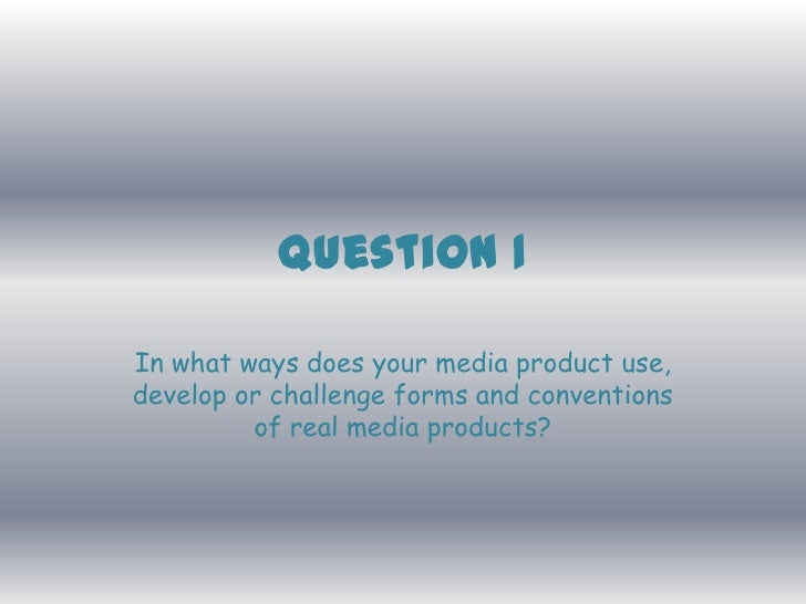 Question 1In what ways does your media product use,develop or challenge forms and conventions         of real media produc...