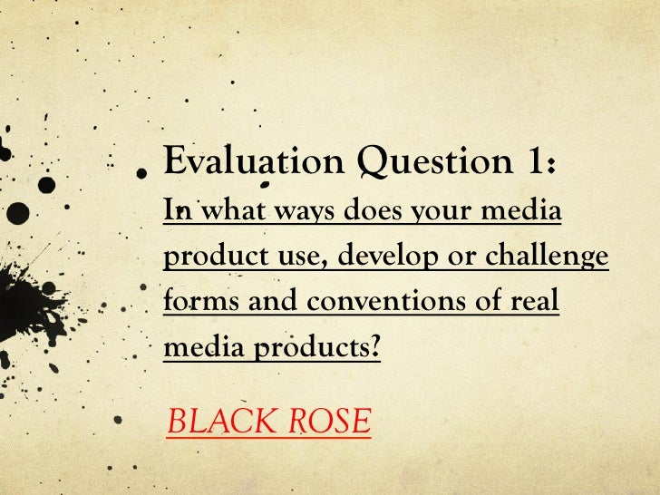 Evaluation Question 1:In what ways does your mediaproduct use, develop or challengeforms and conventions of realmedia prod...