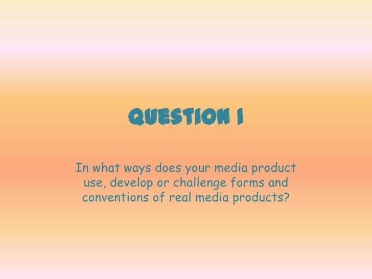 Question 1In what ways does your media product use, develop or challenge forms and conventions of real media products?