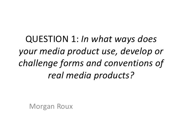 QUESTION 1: In what ways doesyour media product use, develop orchallenge forms and conventions of       real media product...