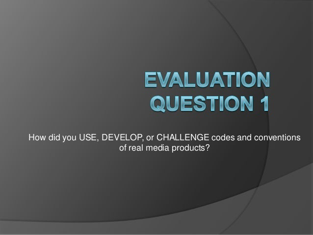 How did you USE, DEVELOP, or CHALLENGE codes and conventions                    of real media products?