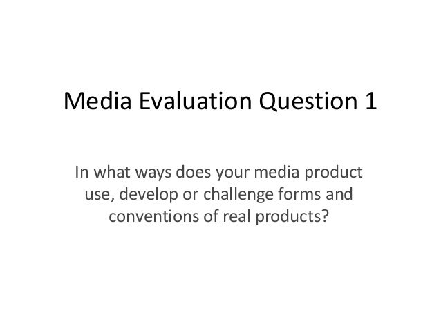 Media Evaluation Question 1 In what ways does your media product   use, develop or challenge forms and      conventions of...
