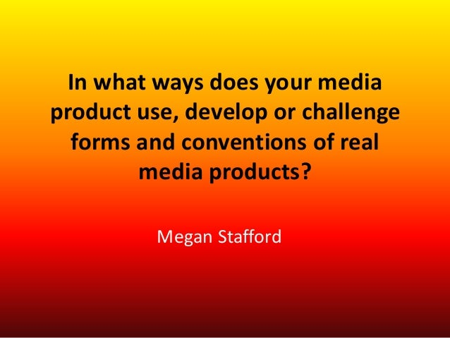 In what ways does your mediaproduct use, develop or challenge  forms and conventions of real        media products?       ...