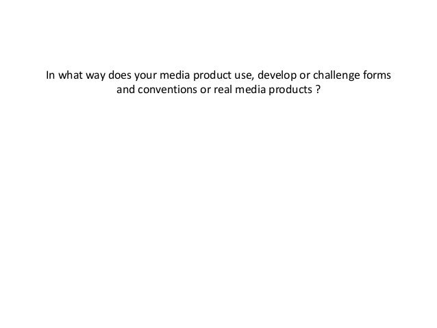 In what way does your media product use, develop or challenge forms and conventions or real media products ?