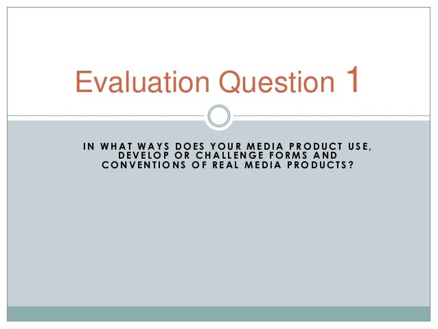 Evaluation Question 1IN WHAT WAYS DOES YOUR MEDIA PRODUCT USE,     DEVELOP OR CHALLENGE FORMS AND   CONVENTIONS OF REAL ME...