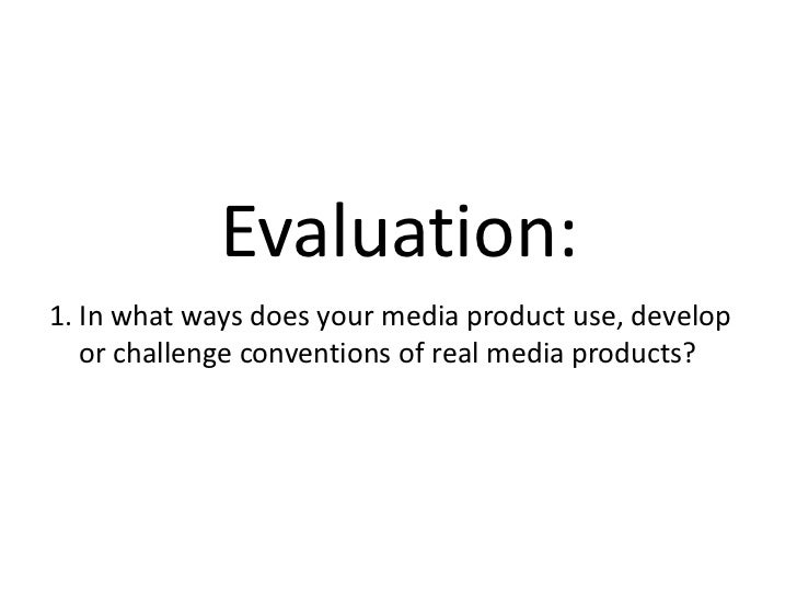 Evaluation:1. In what ways does your media product use, develop   or challenge conventions of real media products?