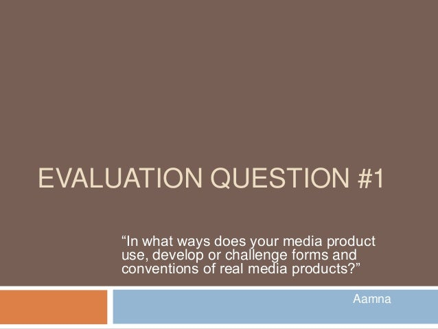 """EVALUATION QUESTION #1     """"In what ways does your media product     use, develop or challenge forms and     conventions o..."""