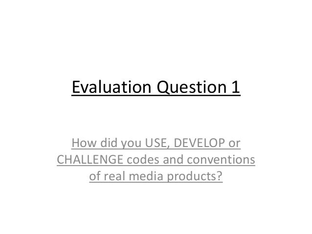 Evaluation Question 1 How did you USE, DEVELOP or CHALLENGE codes and conventions of real media products?
