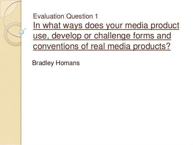 Evaluation Question 1  In what ways does your media product use, develop or challenge forms and conventions of real media ...