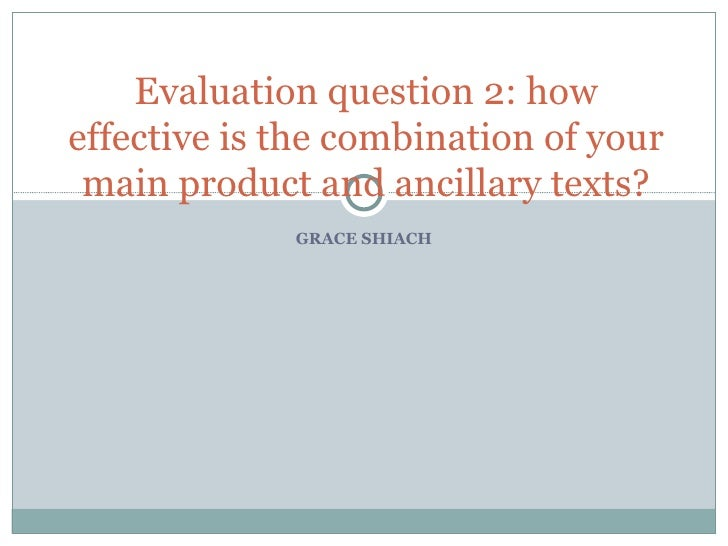 GRACE SHIACH Evaluation question 2: how effective is the combination of your main product and ancillary texts?