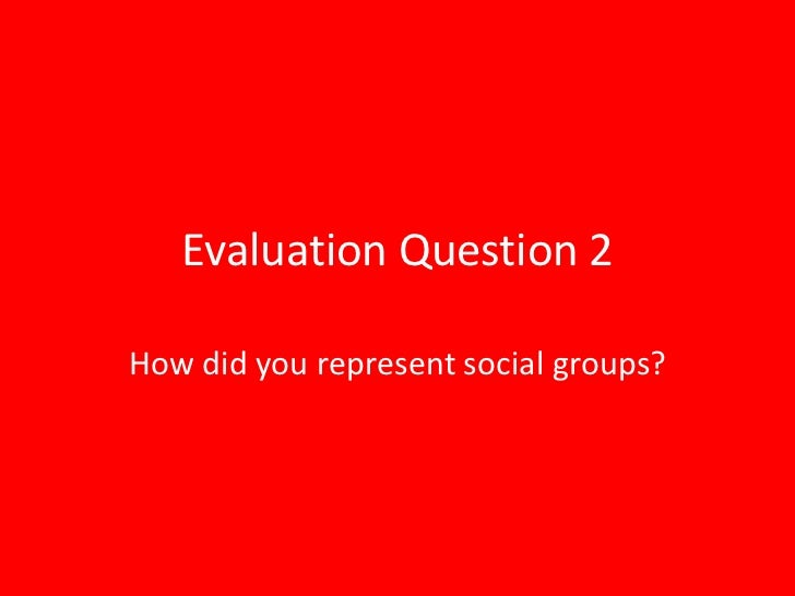 Evaluation Question 2How did you represent social groups?
