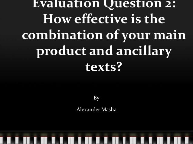 Evaluation Question 2: How effective is the combination of your main product and ancillary texts? By Alexander Masha