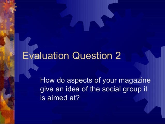 Evaluation Question 2   How do aspects of your magazine   give an idea of the social group it   is aimed at?