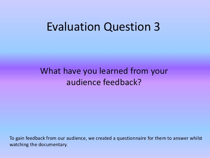 Evaluation Question 3             What have you learned from your                   audience feedback?To gain feedback fro...
