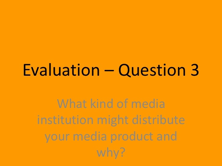 Evaluation – Question 3     What kind of media institution might distribute   your media product and             why?