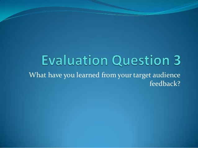 What have you learned from your target audience                                     feedback?