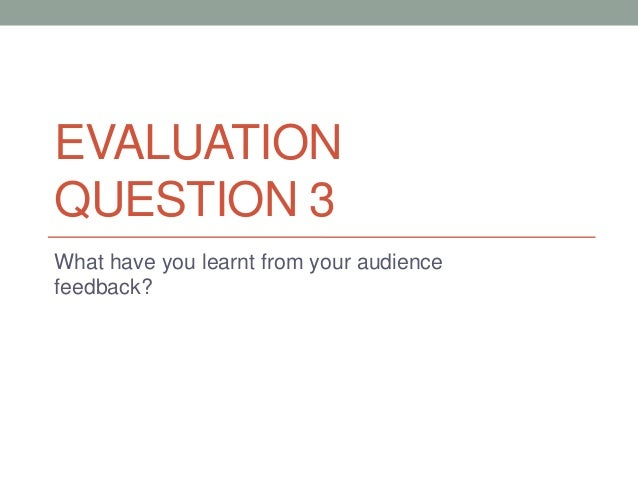 EVALUATION QUESTION 3 What have you learnt from your audience feedback?