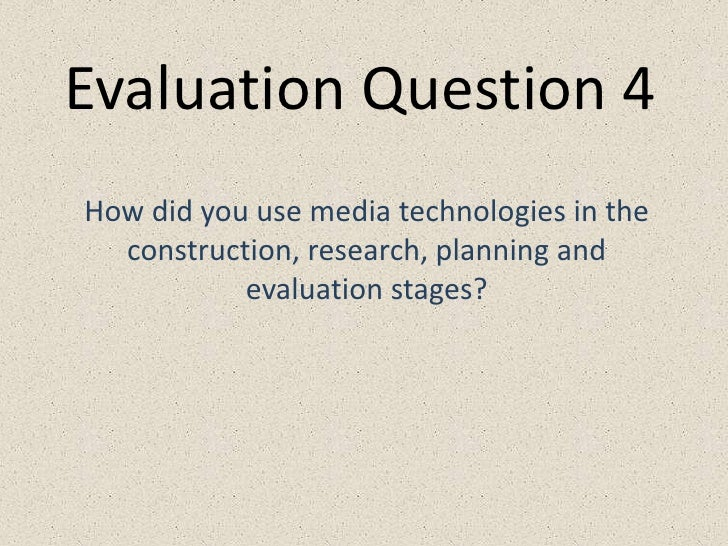 Evaluation Question 4<br />How did you use media technologies in the construction, research, planning and evaluation stage...