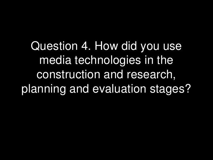 Question 4. How did you use media technologies in the construction and research, planning and evaluation stages?<br />