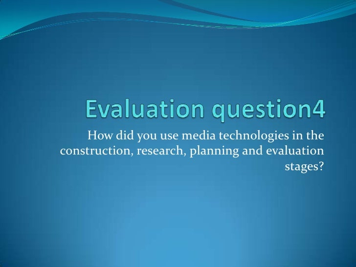Evaluation question4 How did you use media technologies in the construction, research, planning and evaluation stages?